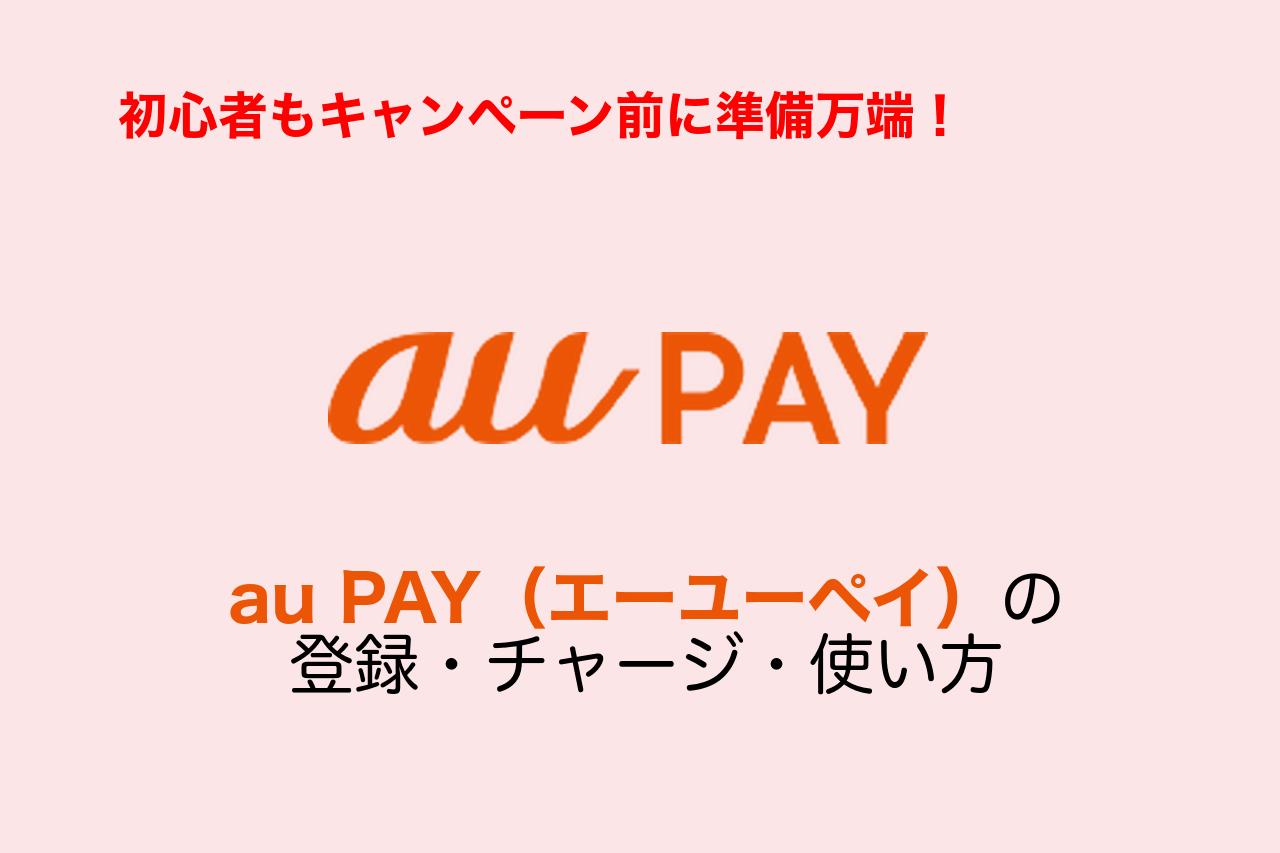 au PAYの始め方・使い方!初心者でも簡単登録・支払い!キャンペーン参加準備まとめ
